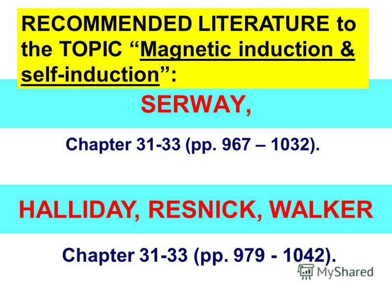 SERWAY, Chapter 31-33 (pp. 967 – 1032). RECOMMENDED LITERATURE to the TOPIC Magnetic induction & self-induction: HALLIDAY, RESNICK, WALKER Chapter 31-33 (pp. 979 - 1042).