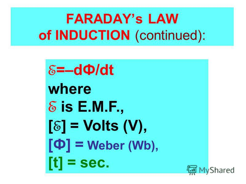 FARADAYs LAW of INDUCTION (continued): E =–dФ/dt where E is E.M.F., [ E ] = Volts (V), [Ф] = Weber (Wb), [t] = sec.