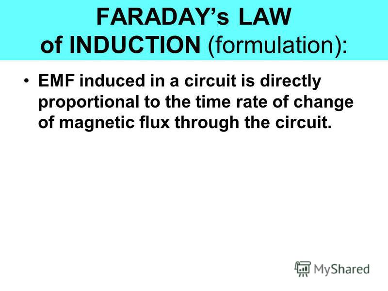 EMF induced in a circuit is directly proportional to the time rate of change of magnetic flux through the circuit. FARADAYs LAW of INDUCTION (formulation):