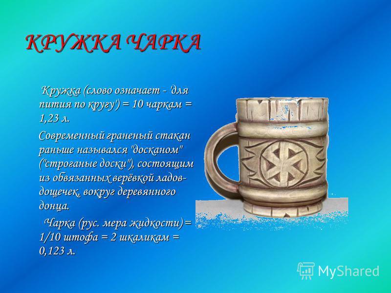 КРУЖКА ЧАРКА Кружка (слово означает - 'для пития по кругу') = 10 чаркам = 1,23 л. Кружка (слово означает - 'для пития по кругу') = 10 чаркам = 1,23 л. Современный граненый стакан раньше назывался