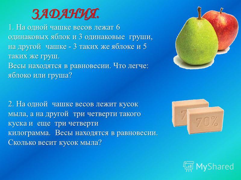1. На одной чашке весов лежат 6 одинаковых яблок и 3 одинаковые груши, на другой чашке - 3 таких же яблоке и 5 таких же груш. Весы находятся в равновесии. Что легче: яблоко или груша? 2. На одной чашке весов лежит кусок мыла, а на другой три четверти