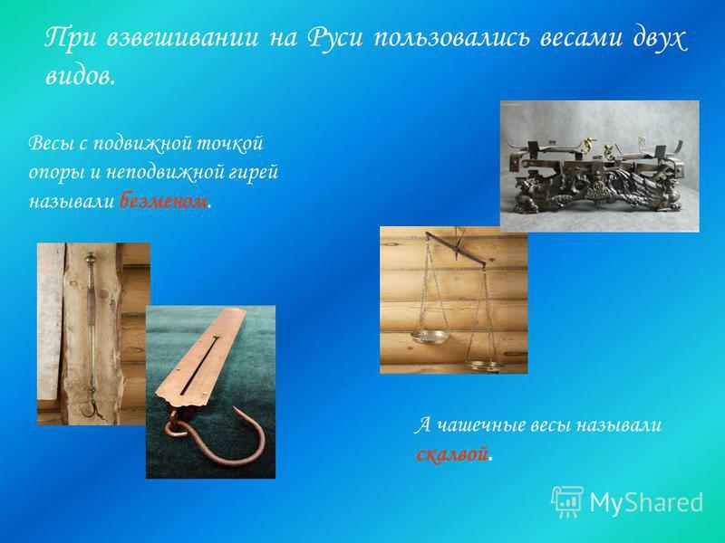 При взвешивании на Руси пользовались весами двух видов. Весы с подвижной точкой опоры и неподвижной гирей называли безменом. А чашечные весы называли скалвой.