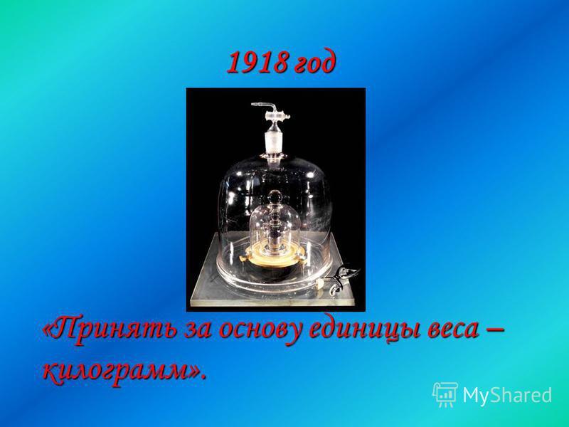 1918 год «Принять за основу единицы веса – килограмм».