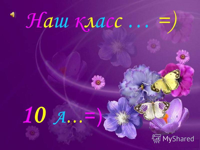 Наш класс … =) 10 А… =)