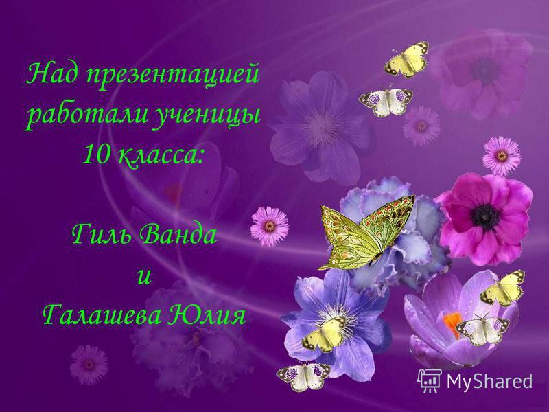 Над презентацией работали ученицы 10 класса: Гиль Ванда и Галашева Юлия