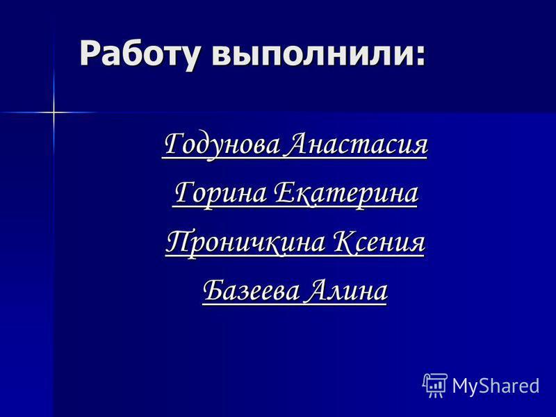 Работу выполнили: Годунова Анастасия Горина Екатерина Проничкина Ксения Базеева Алина