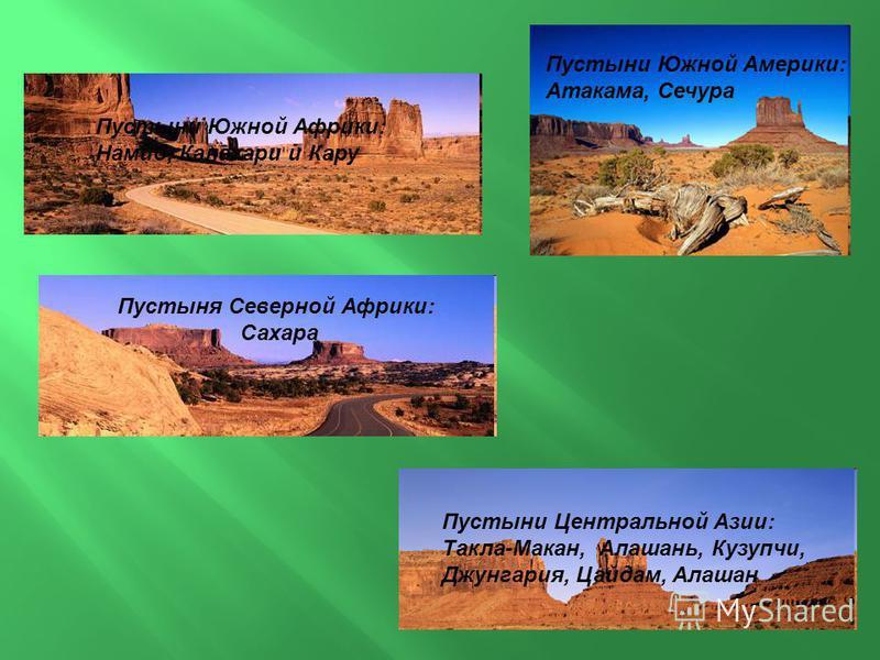 Пустыни Центральной Азии: Такла-Макан, Алашань, Кузупчи, Джунгария, Цайдам, Алашан Пустыни Южной Америки: Атакама, Сечура Пустыни Южной Африки: Намиб, Калахари и Кару Пустыня Северной Африки: Сахара