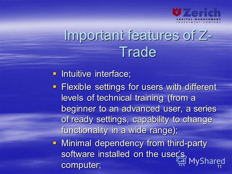 11 Important features of Z- Trade Intuitive interface; Intuitive interface; Flexible settings for users with different levels of technical training (from a beginner to an advanced user, a series of ready settings, capability to change functionality i
