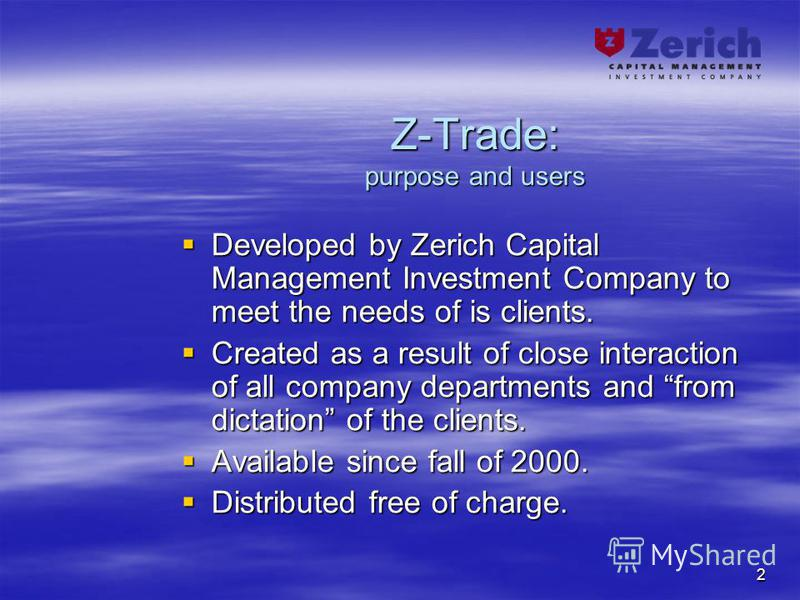 2 Z-Trade: purpose and users Developed by Zerich Capital Management Investment Company to meet the needs of is clients. Developed by Zerich Capital Management Investment Company to meet the needs of is clients. Created as a result of close interactio