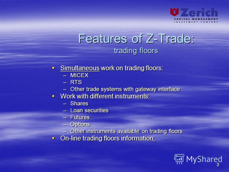 3 Features of Z-Trade: trading floors Simultaneous work on trading floors: Simultaneous work on trading floors: –MICEX –RTS –Other trade systems with gateway interface Work with different instruments: Work with different instruments: –Shares –Loan se