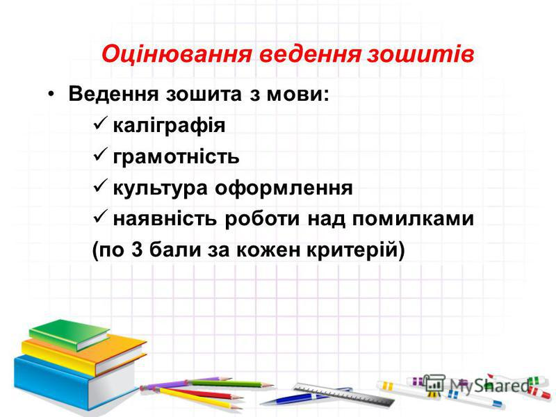 Оцінювання ведення зошитів Ведення зошита з мови: каліграфія грамотність культура оформлення наявність роботи над помилками (по 3 бали за кожен критерій)