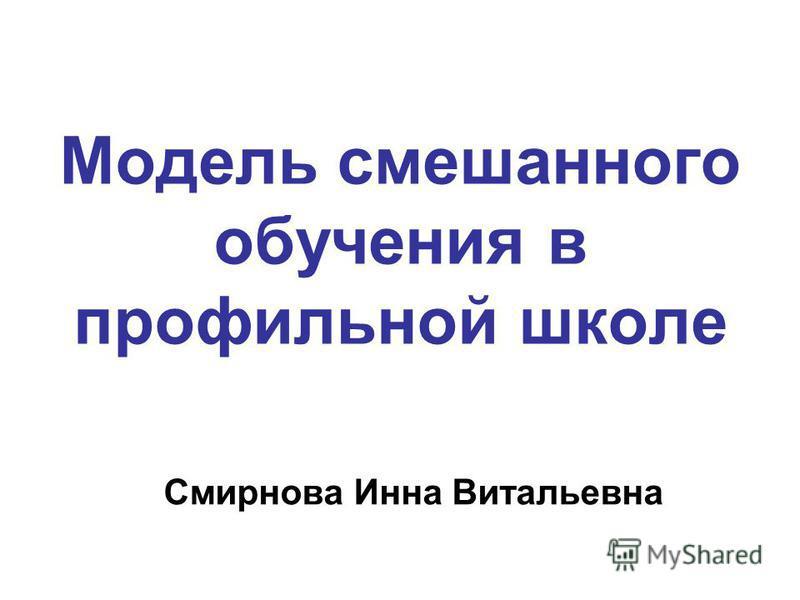 Модель смешанного обучения в профильной школе Смирнова Инна Витальевна