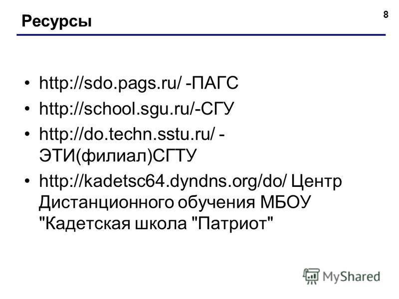 http://sdo.pags.ru/ -ПАГС http://school.sgu.ru/-СГУ http://do.techn.sstu.ru/ - ЭТИ(филиал)СГТУ http://kadetsc64.dyndns.org/do/ Центр Дистанционного обучения МБОУ Кадетская школа Патриот 8 Ресурсы