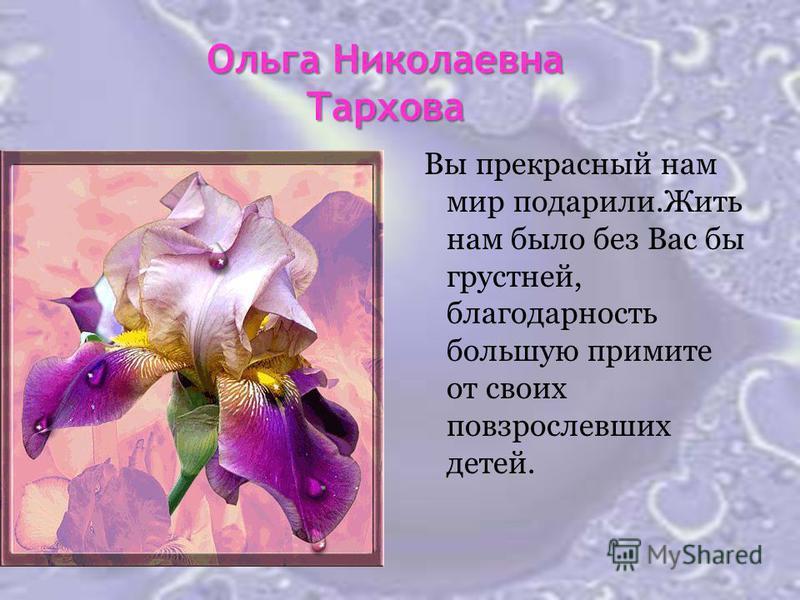 Ольга Николаевна Тархова Вы прекрасный нам мир подарили.Жить нам было без Вас бы грустней, благодарность большую примите от своих повзрослевших детей.