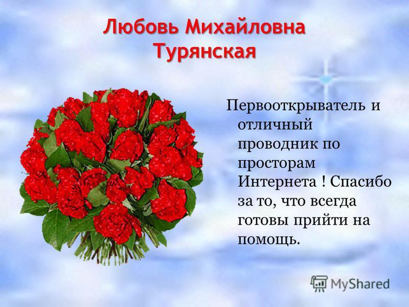 Любовь Михайловна Турянская Первооткрыватель и отличный проводник по просторам Интернета ! Спасибо за то, что всегда готовы прийти на помощь.