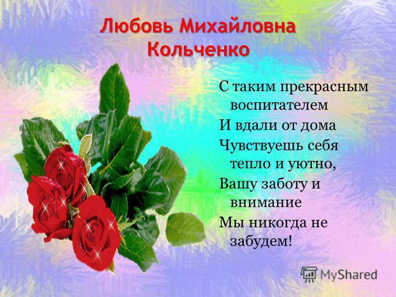 Любовь Михайловна Кольченко С таким прекрасным воспитателем И вдали от дома Чувствуешь себя тепло и уютно, Вашу заботу и внимание Мы никогда не забудем!