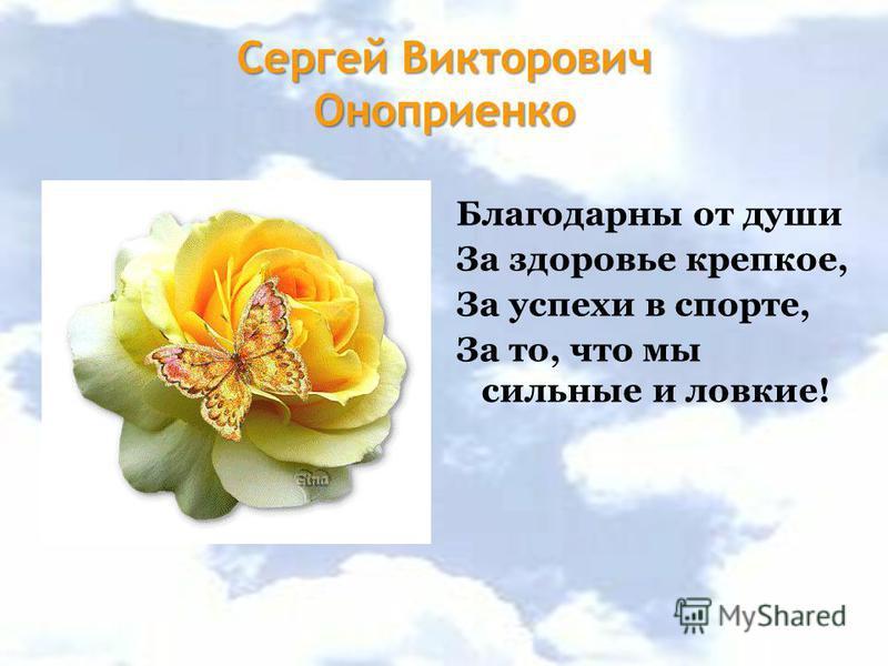 Сергей Викторович Оноприенко Благодарны от души За здоровье крепкое, За успехи в спорте, За то, что мы сильные и ловкие!