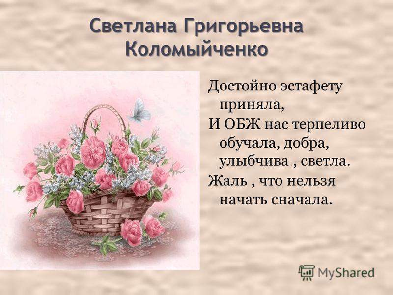 Светлана Григорьевна Коломыйченко Достойно эстафету приняла, И ОБЖ нас терпеливо обучала, добра, улыбчива, светла. Жаль, что нельзя начать сначала.
