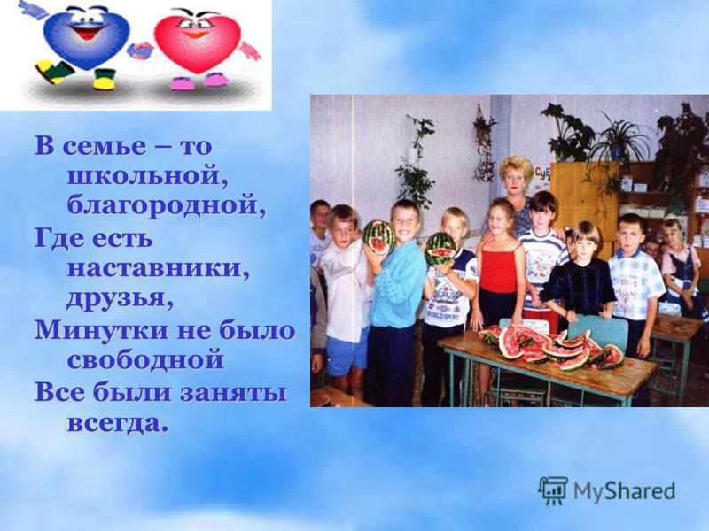 В семье – то школьной, благородной, Где есть наставники, друзья, Минутки не было свободной Все были заняты всегда.