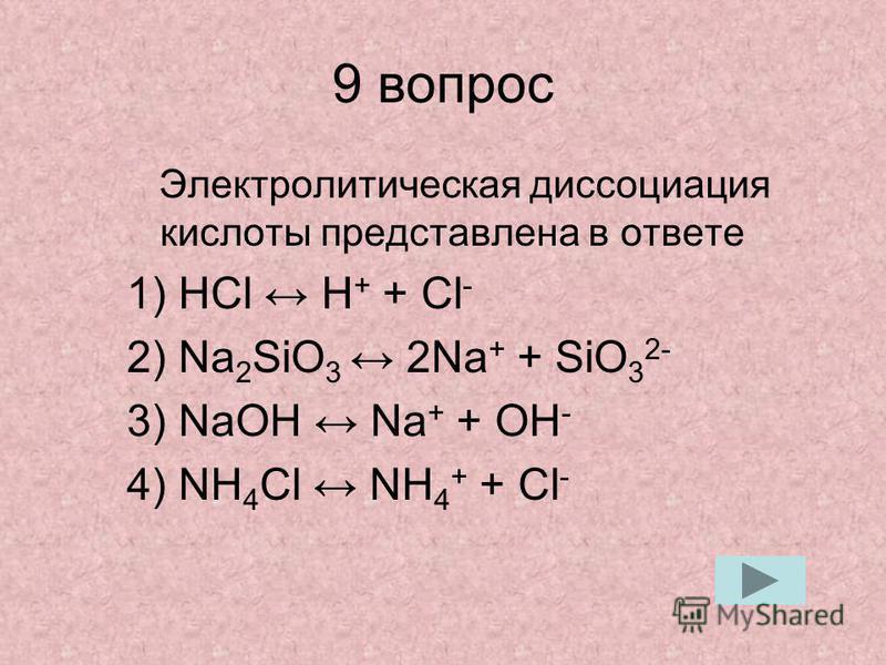 9 вопрос Электролитическая диссоциация кислоты представлена в ответе 1) HCl H + + Cl - 2) Na 2 SiO 3 2Na + + SiO 3 2- 3) NaOH Na + + OH - 4) NH 4 Cl NH 4 + + Cl -