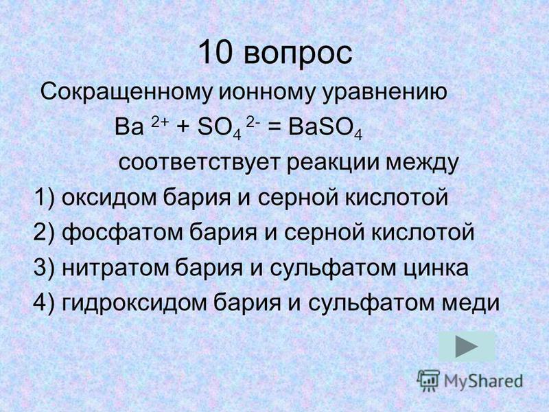 10 вопрос Сокращенному ионному уравнению Ba 2+ + SO 4 2- = BaSO 4 соответствует реакции между 1) оксидом бария и серной кислотой 2) фосфатом бария и серной кислотой 3) нитратом бария и сульфатом цинка 4) гидроксидом бария и сульфатом меди