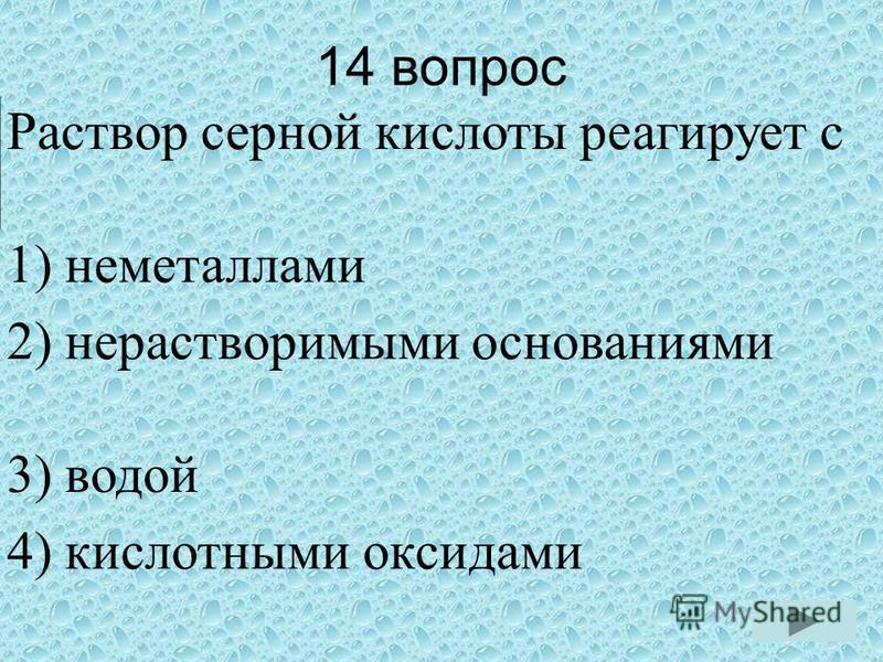 14 вопрос Раствор серной кислоты реагирует с 1) неметаллами 2) нерастворимыми основаниями 3) водой 4) кислотными оксидами