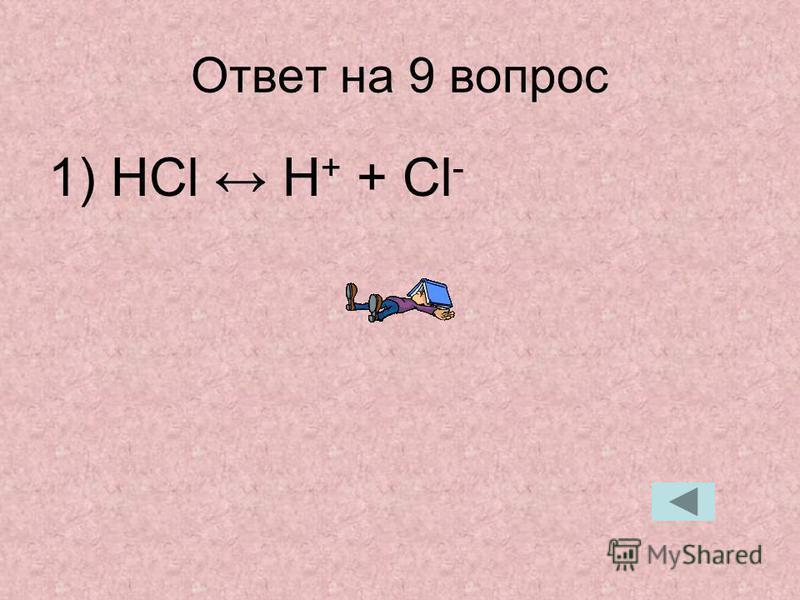 Ответ на 9 вопрос 1) HCl H + + Cl -