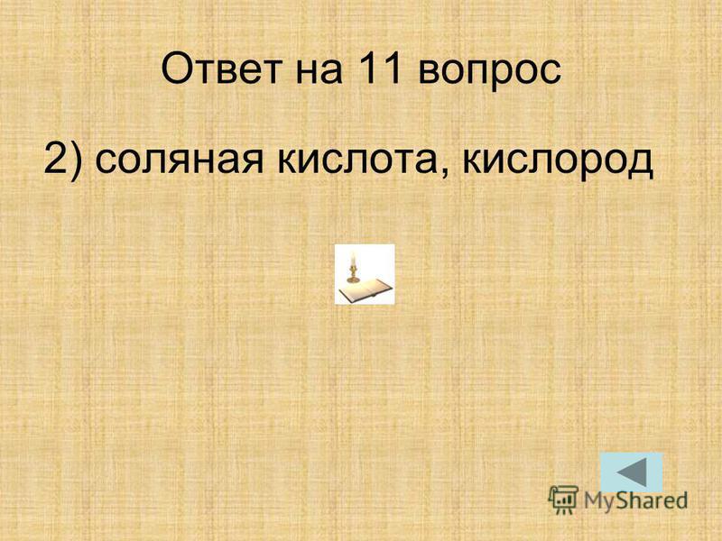 Ответ на 11 вопрос 2) соляная кислота, кислород