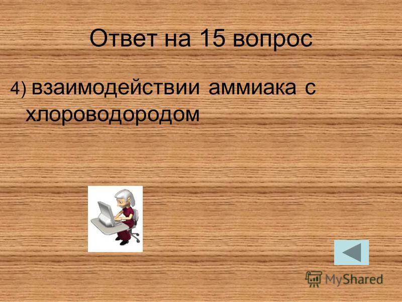 Ответ на 15 вопрос 4) взаимодействии аммиака с хлороводородом