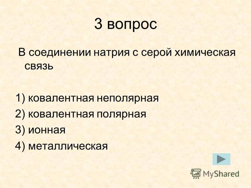 3 вопрос В соединении натрия с серой химическая связь 1) ковалентная неполярная 2) ковалентная полярная 3) ионная 4) металлическая
