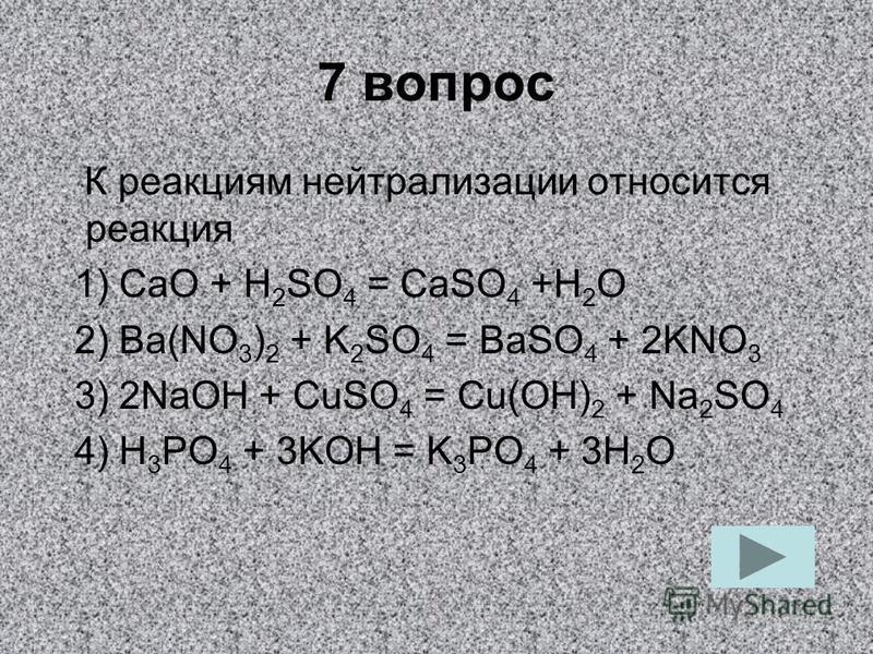 7 вопрос К реакциям нейтрализации относится реакция 1) СаО + H 2 SO 4 = CaSO 4 +H 2 O 2) Ba(NO 3 ) 2 + K 2 SO 4 = BaSO 4 + 2KNO 3 3) 2NaOH + CuSO 4 = Сu(ОН) 2 + Na 2 SO 4 4) H 3 PO 4 + 3KOH = K 3 РО 4 + 3H 2 O