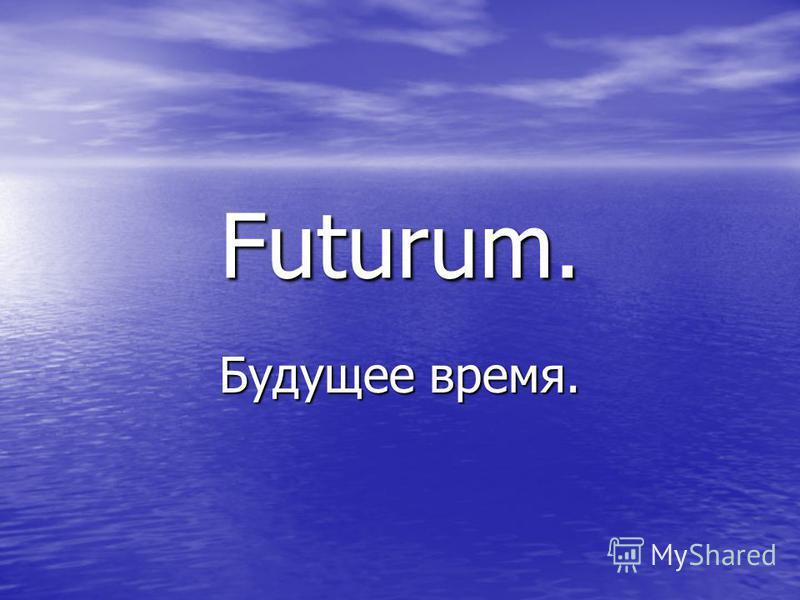 Futurum. Будущее время.