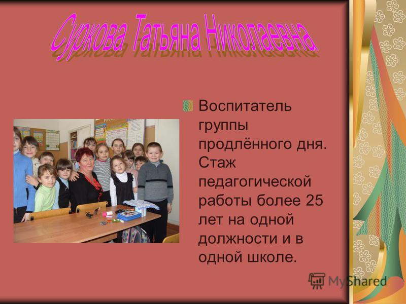 Воспитатель группы продлённого дня. Стаж педагогической работы более 25 лет на одной должности и в одной школе.