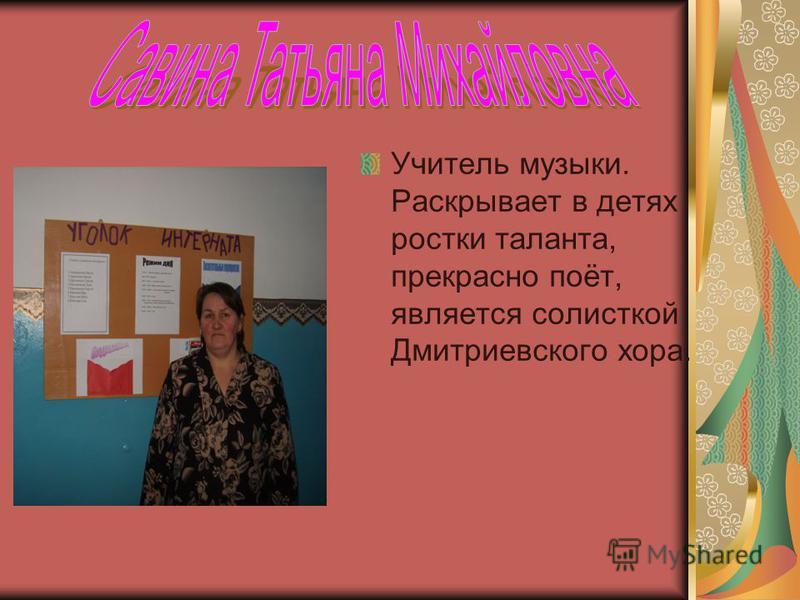 Учитель музыки. Раскрывает в детях ростки таланта, прекрасно поёт, является солисткой Дмитриевского хора.