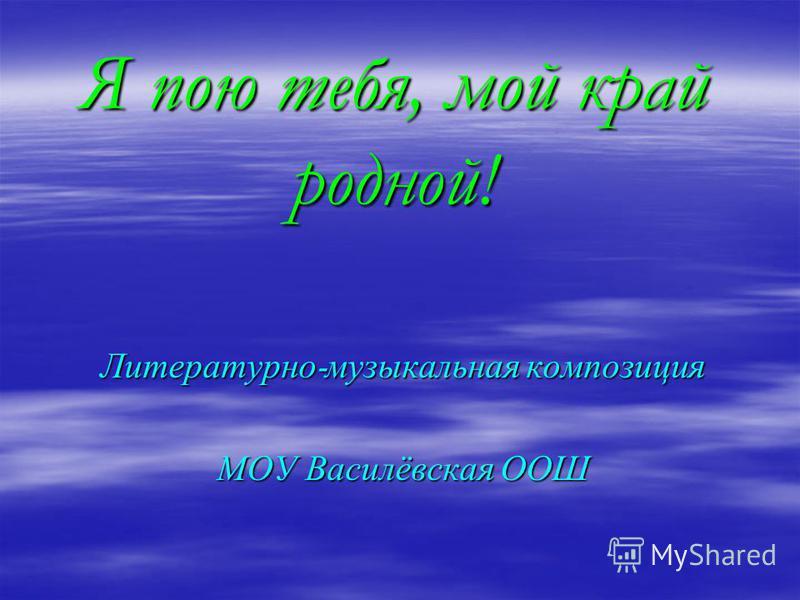 Я пою тебя, мой край родной! Литературно - музыкальная композиция МОУ Василёвская ООШ