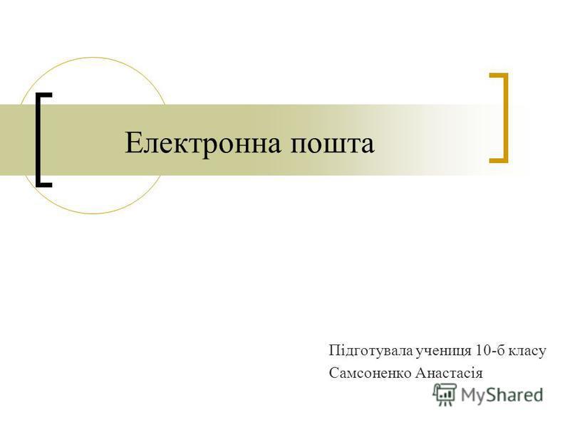Електронна пошта Підготувала учениця 10-б класу Самсоненко Анастасія