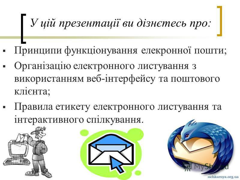 Принципи функціонування елекронної пошти; Організацію електронного листування з використанням веб-інтерфейсу та поштового клієнта; Правила етикету електронного листування та інтерактивного спілкування. У цій презентації ви дізнєтесь про: