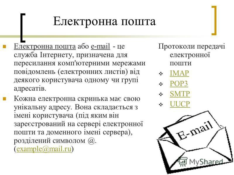 Електронна пошта Електронна пошта або e-mail - це служба Інтернету, призначена для пересилання комп'ютерними мережами повідомлень (електронних листів) від деякого користувача одному чи групі адресатів. Кожна електронна скринька має свою унікальну адр