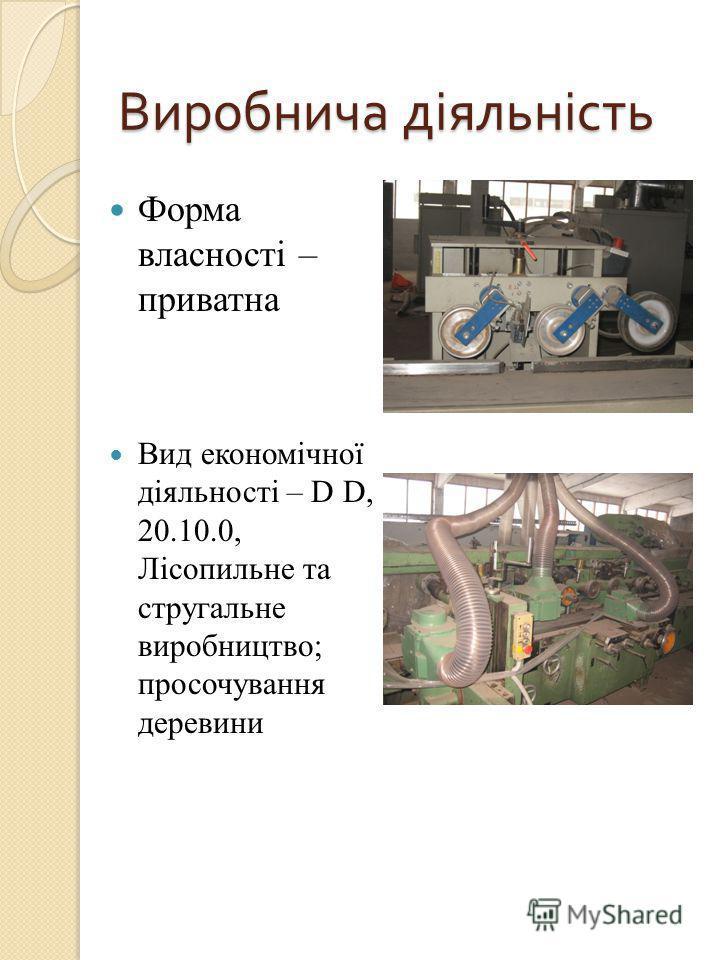 Виробнича діяльність Форма власності – приватна Вид економічної діяльності – D D, 20.10.0, Лісопильне та стругальне виробництво; просочування деревини