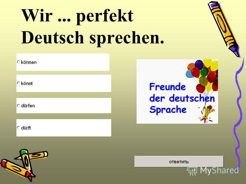 Wir... perfekt Deutsch sprechen.