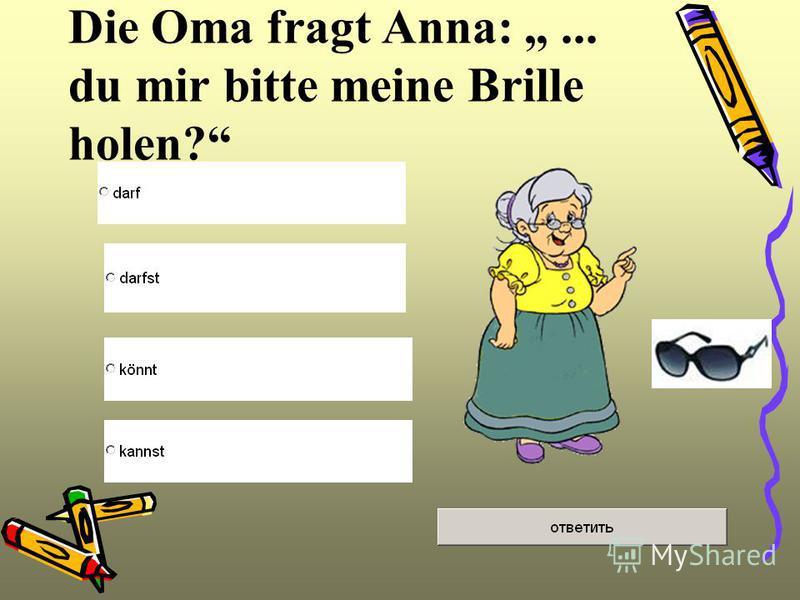Die Oma fragt Anna:... du mir bitte meine Brille holen?