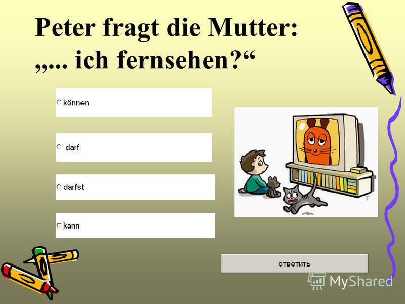 Peter fragt die Mutter:... ich fernsehen?