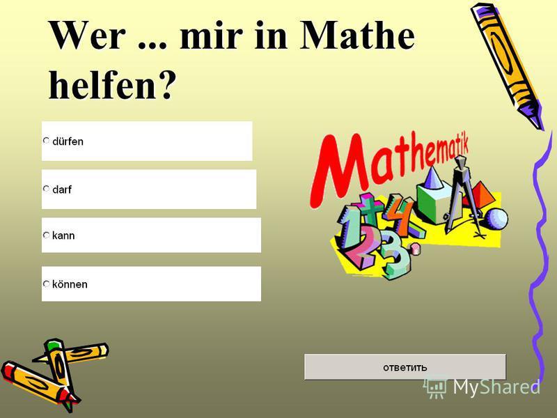 Wer... mir in Mathe helfen?