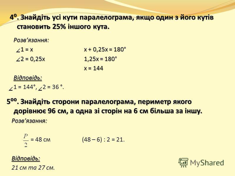 4. Знайдіть усі кути паралелограма, якщо один з його кутів становить 25% іншого кута. 5. Знайдіть сторони паралелограма, периметр якого дорівнює 96 см, а одна зі сторін на 6 см більша за іншу. Розвязання: = 48 см(48 – 6) : 2 = 21.Відповідь: 21 см та