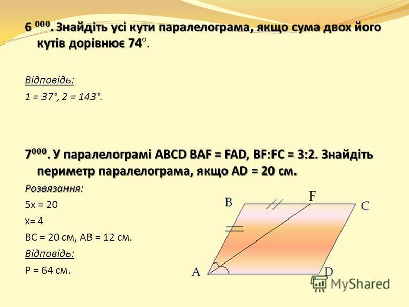 6. Знайдіть усі кути паралелограма, якщо сума двох його кутів дорівнює 74 6. Знайдіть усі кути паралелограма, якщо сума двох його кутів дорівнює 74°. Відповідь: 1 = 37°, 2 = 143°. 7. У паралелограмі ABCD BAF = FAD, BF:FC = 3:2. Знайдіть периметр пара