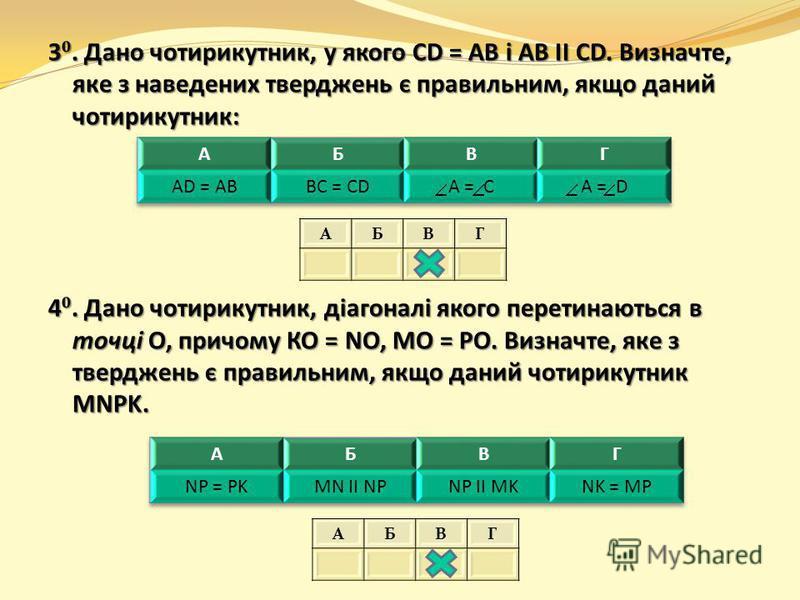 3. Дано чотирикутник, у якого CD = AB і AB ΙΙ CD. Визначте, яке з наведених тверджень є правильним, якщо даний чотирикутник: 4. Дано чотирикутник, діагоналі якого перетинаються в точці О, причому КО = NO, МО = РО. Визначте, яке з тверджень є правильн