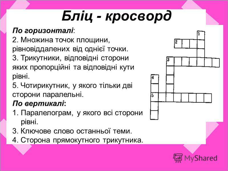 Бліц - кросворд По горизонталі: 2. Множина точок площини, рівновіддалених від однієї точки. 3. Трикутники, відповідні сторони яких пропорційні та відповідні кути рівні. 5. Чотирикутник, у якого тільки дві сторони паралельні. По вертикалі: 1.Паралелог