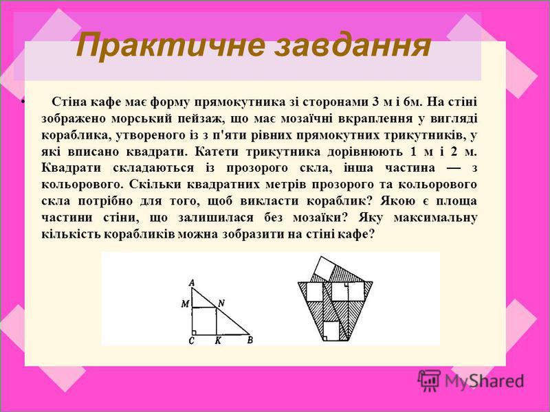 Практичне завдання Стіна кафе має форму прямокутника зі сторонами 3 м і 6м. На стіні зображено морський пейзаж, що має мозаїчні вкраплення у вигляді кораблика, утвореного із з п'яти рівних прямокутних трикутників, у які вписано квадрати. Катети трику