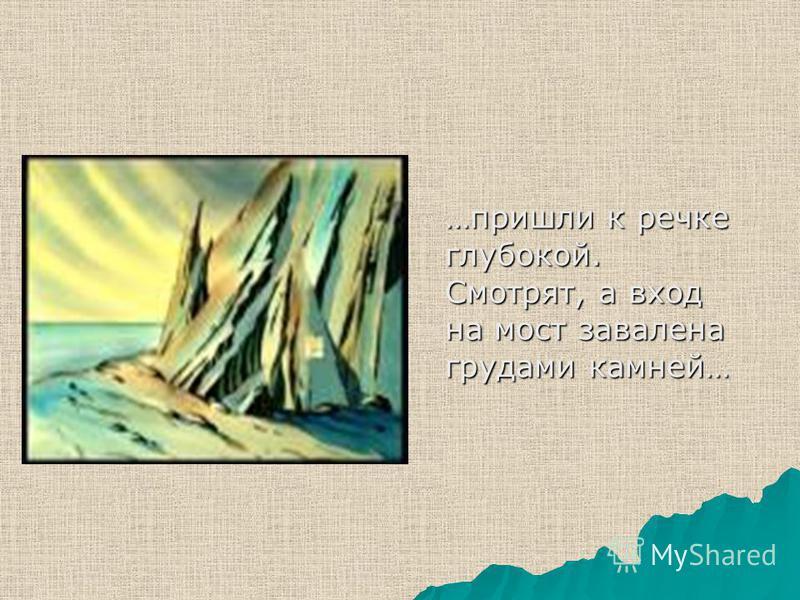 …пришли к речке глубокой. Смотрят, а вход на мост завалена грудами камней…