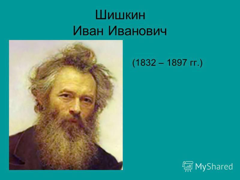 Шишкин Иван Иванович (1832 – 1897 гг.)